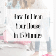 Image of woman and girl putting laundry away with text overlay that says: How to Clean Your House in 15 Minutes