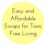 White background with yellow circle that has text overlay which says: Easy and Affordable Swaps for Toxic Free Living
